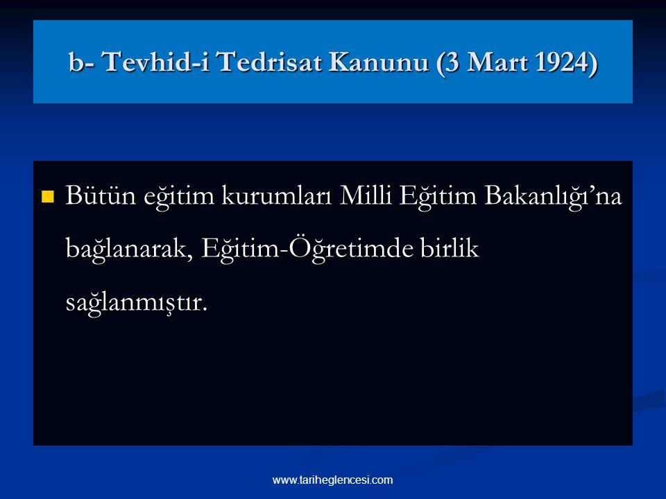 b- Tevhid-i Tedrisat Kanunu (3 Mart 1924) Bütün eğitim kurumları Milli Eğitim Bakanlığı'na bağlanarak, Eğitim-Öğretimde birlik sağlanmıştır.