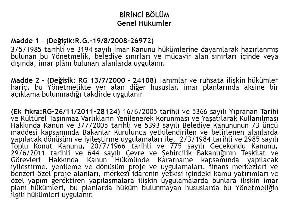 BİRİNCİ BÖLÜM Genel Hükümler Madde 1 – (Değişik:R.G.-19/8/2008-26972) 3/5/1985 tarihli ve 3194 sayılı İmar Kanunu hükümlerine dayanılarak hazırlanmış bulunan bu Yönetmelik, belediye sınırları ve mücavir alan sınırları içinde veya dışında, imar plânı bulunan alanlarda uygulanır.