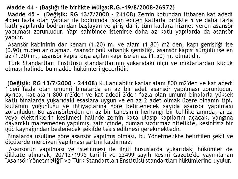 Madde 44 – (Başlığı ile birlikte Mülga:R.G.-19/8/2008-26972) Madde 45 - (Değişik: RG 13/7/2000 - 24108) Zemin kotundan itibaren kat adedi 4 den fazla olan yapılar ile bodrumda iskan edilen katlarla birlikte 5 ve daha fazla katlı yapılarda bodrumdan başlayan ve giriş dahil tüm katlara hizmet veren asansör yapılması zorunludur.