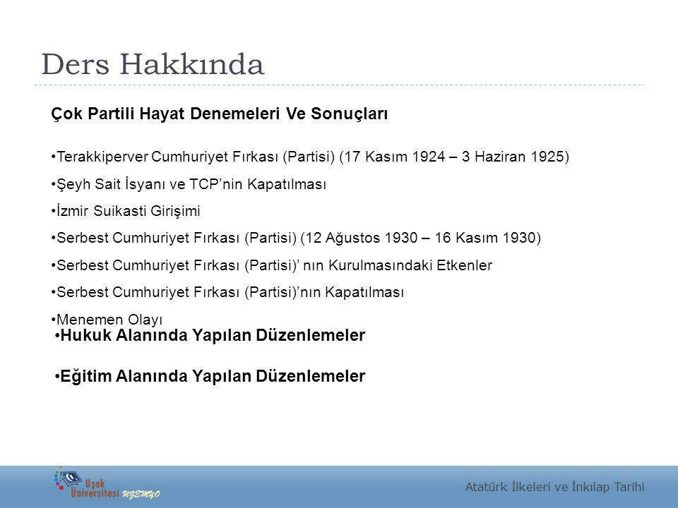Ders Hakkında Atatürk İlkeleri ve İnkılap Tarihi Çok Partili Hayat Denemeleri Ve Sonuçları Terakkiperver Cumhuriyet Fırkası (Partisi) (17 Kasım 1924 – 3 Haziran 1925) Şeyh Sait İsyanı ve TCP'nin Kapatılması İzmir Suikasti Girişimi Serbest Cumhuriyet Fırkası (Partisi) (12 Ağustos 1930 – 16 Kasım 1930) Serbest Cumhuriyet Fırkası (Partisi)' nın Kurulmasındaki Etkenler Serbest Cumhuriyet Fırkası (Partisi)'nın Kapatılması Menemen Olayı Hukuk Alanında Yapılan Düzenlemeler Eğitim Alanında Yapılan Düzenlemeler