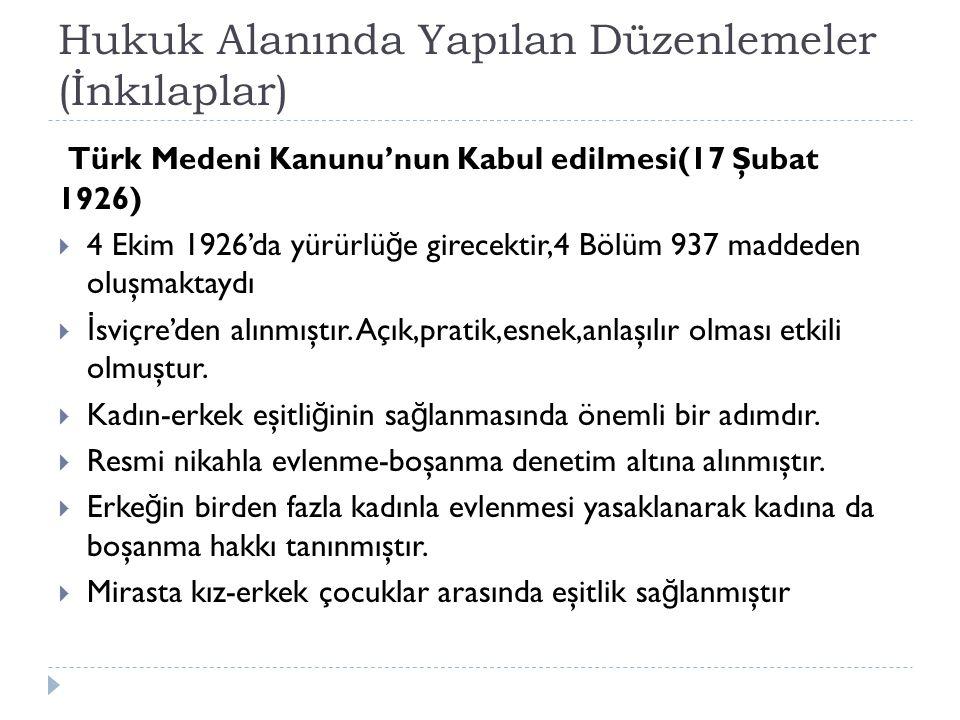 Hukuk Alanında Yapılan Düzenlemeler (İnkılaplar) Türk Medeni Kanunu'nun Kabul edilmesi(17 Şubat 1926)  4 Ekim 1926'da yürürlü ğ e girecektir,4 Bölüm 937 maddeden oluşmaktaydı  İ sviçre'den alınmıştır.