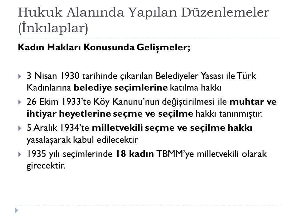 Hukuk Alanında Yapılan Düzenlemeler (İnkılaplar) Kadın Hakları Konusunda Gelişmeler;  3 Nisan 1930 tarihinde çıkarılan Belediyeler Yasası ile Türk Kadınlarına belediye seçimlerine katılma hakkı  26 Ekim 1933'te Köy Kanunu'nun de ğ iştirilmesi ile muhtar ve ihtiyar heyetlerine seçme ve seçilme hakkı tanınmıştır.