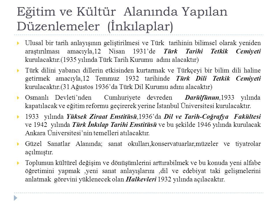 Eğitim ve Kültür Alanında Yapılan Düzenlemeler (İnkılaplar)  Ulusal bir tarih anlayışının geliştirilmesi ve Türk tarihinin bilimsel olarak yeniden araştırılması amacıyla,12 Nisan 1931'de Türk Tarihi Tetkik Cemiyeti kurulacaktır.(1935 yılında Türk Tarih Kurumu adını alacaktır)  Türk dilini yabancı dillerin etkisinden kurtarmak ve Türkçeyi bir bilim dili haline getirmek amacıyla,12 Temmuz 1932 tarihinde Türk Dili Tetkik Cemiyeti kurulacaktır.(31 Ağustos 1936'da Türk Dil Kurumu adını alacaktır)  Osmanlı Devleti'nden Cumhuriyete devreden Darülfünun,1933 yılında kapatılacak ve eğitim reformu geçirerek yerine İstanbul Üniversitesi kurulacaktır.