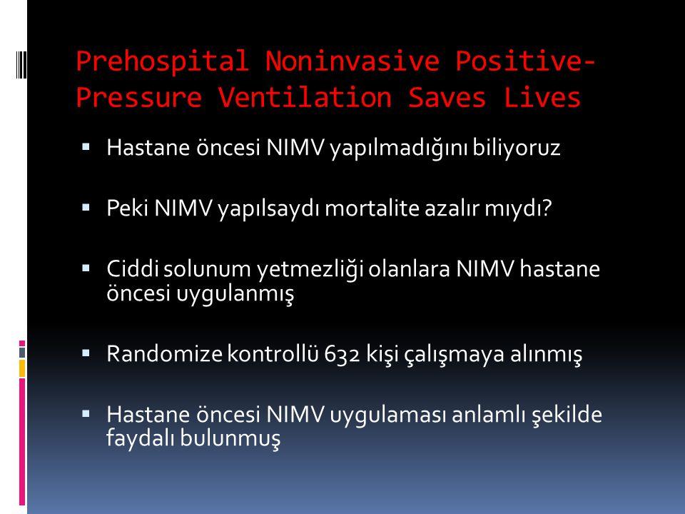 Prehospital Noninvasive Positive- Pressure Ventilation Saves Lives  Hastane öncesi NIMV yapılmadığını biliyoruz  Peki NIMV yapılsaydı mortalite azal
