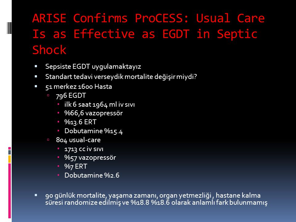 ARISE Confirms ProCESS: Usual Care Is as Effective as EGDT in Septic Shock  Sepsiste EGDT uygulamaktayız  Standart tedavi verseydik mortalite değişi