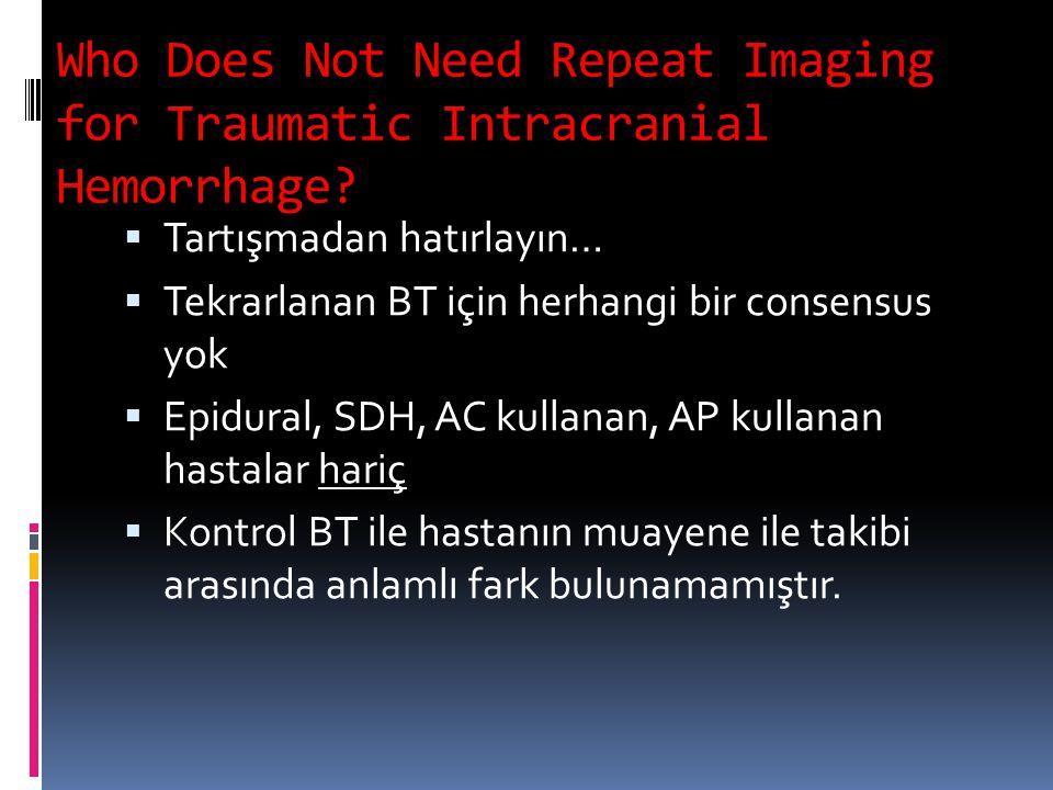 Who Does Not Need Repeat Imaging for Traumatic Intracranial Hemorrhage?  Tartışmadan hatırlayın…  Tekrarlanan BT için herhangi bir consensus yok  E