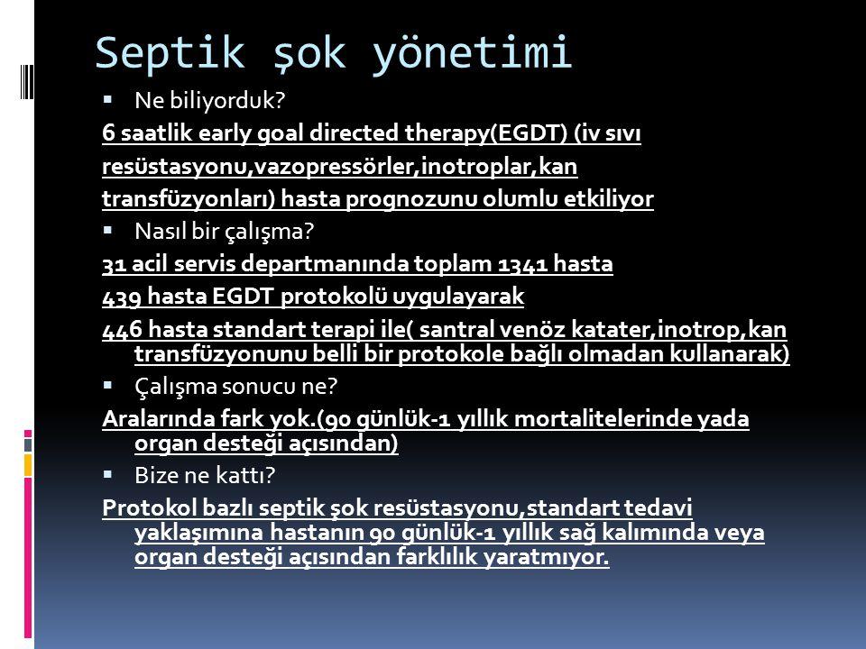 Septik şok yönetimi  Ne biliyorduk? 6 saatlik early goal directed therapy(EGDT) (iv sıvı resüstasyonu,vazopressörler,inotroplar,kan transfüzyonları)