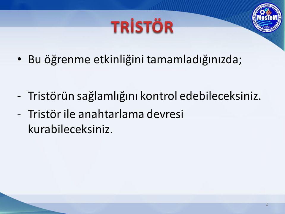 Bu öğrenme etkinliğini tamamladığınızda; -Tristörün sağlamlığını kontrol edebileceksiniz. -Tristör ile anahtarlama devresi kurabileceksiniz. 2