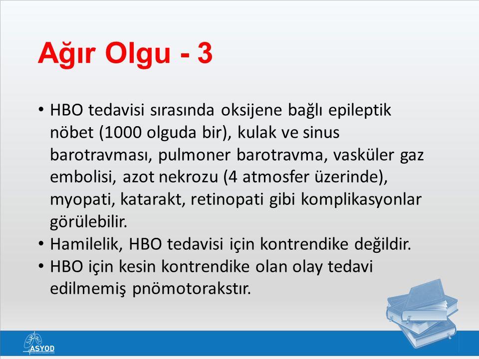 Ağır Olgu - 3 HBO tedavisi sırasında oksijene bağlı epileptik nöbet (1000 olguda bir), kulak ve sinus barotravması, pulmoner barotravma, vasküler gaz embolisi, azot nekrozu (4 atmosfer üzerinde), myopati, katarakt, retinopati gibi komplikasyonlar görülebilir.