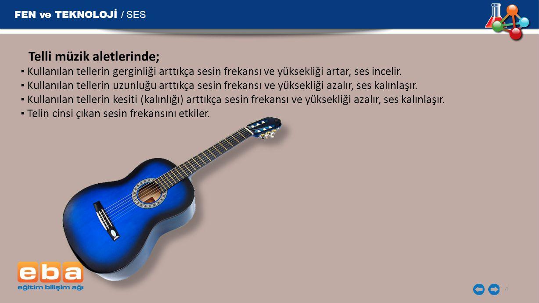 FEN ve TEKNOLOJİ / SES 4 Telli müzik aletlerinde; ▪ Kullanılan tellerin gerginliği arttıkça sesin frekansı ve yüksekliği artar, ses incelir. ▪ Kullanı