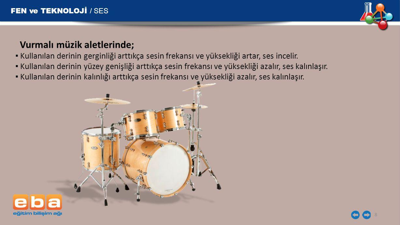 FEN ve TEKNOLOJİ / SES 8 Vurmalı müzik aletlerinde; ▪ Kullanılan derinin gerginliği arttıkça sesin frekansı ve yüksekliği artar, ses incelir. ▪ Kullan