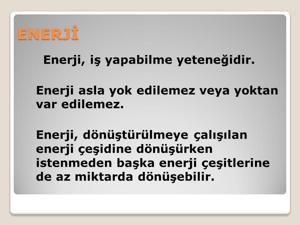 ENERJİ Enerji, iş yapabilme yeteneğidir. Enerji asla yok edilemez veya yoktan var edilemez. Enerji, dönüştürülmeye çalışılan enerji çeşidine dönüşürke