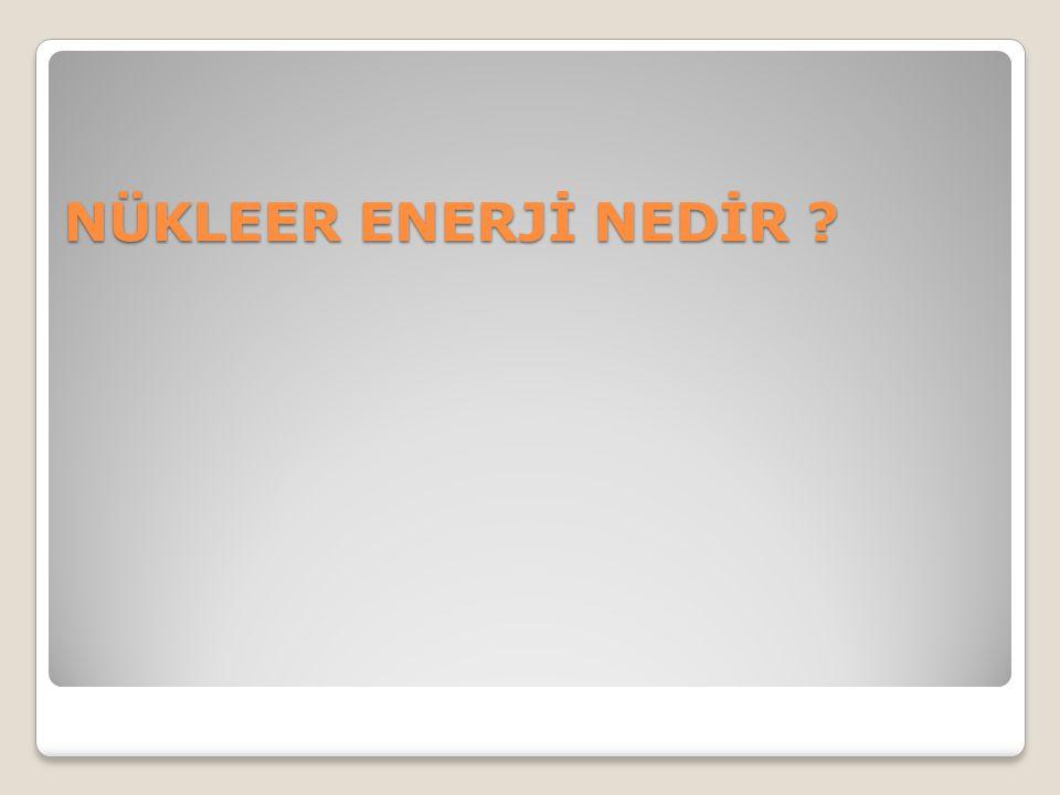 NÜKLEER ENERJİ NEDİR ?