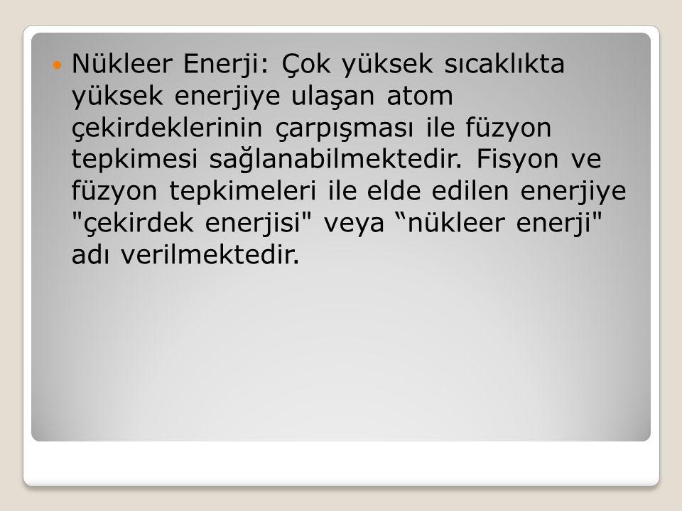 Nükleer Enerji: Çok yüksek sıcaklıkta yüksek enerjiye ulaşan atom çekirdeklerinin çarpışması ile füzyon tepkimesi sağlanabilmektedir. Fisyon ve füzyon