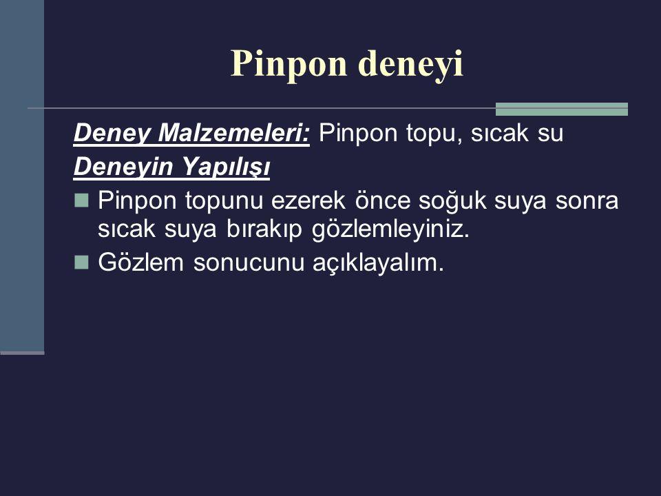 Pinpon deneyi Deney Malzemeleri: Pinpon topu, sıcak su Deneyin Yapılışı Pinpon topunu ezerek önce soğuk suya sonra sıcak suya bırakıp gözlemleyiniz. G