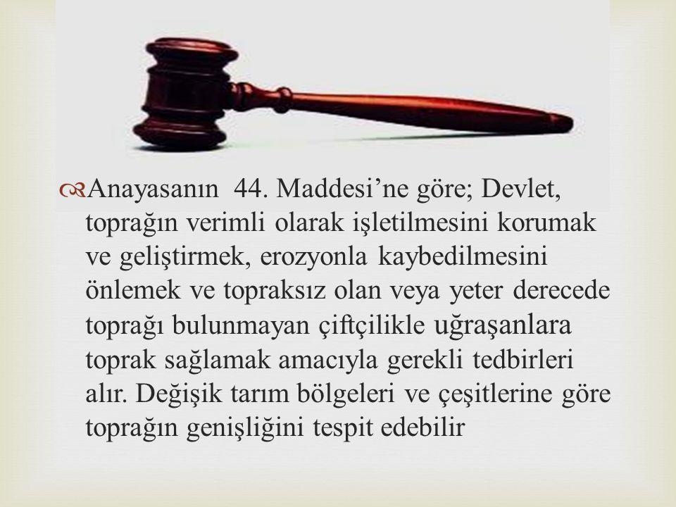   Anayasanın 44. Maddesi'ne göre; Devlet, toprağın verimli olarak işletilmesini korumak ve geliştirmek, erozyonla kaybedilmesini önlemek ve topraksı
