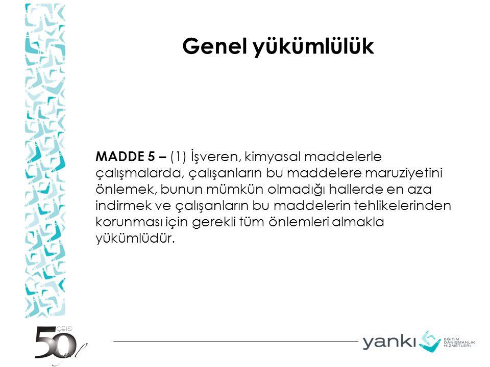 Genel yükümlülük MADDE 5 – (1) İşveren, kimyasal maddelerle çalışmalarda, çalışanların bu maddelere maruziyetini önlemek, bunun mümkün olmadığı haller