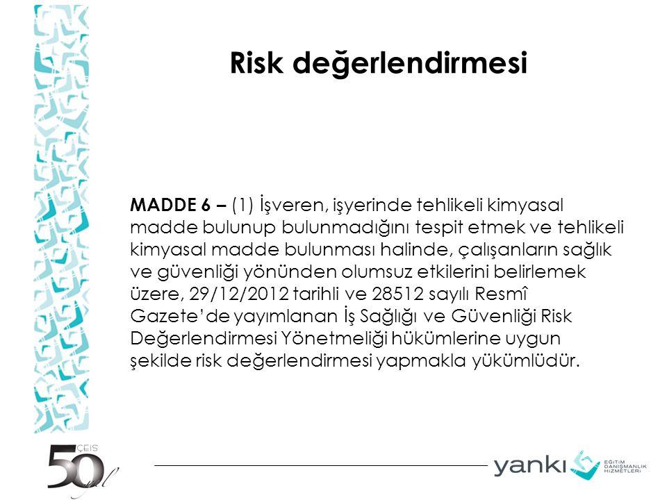 Risk değerlendirmesi MADDE 6 – (1) İşveren, işyerinde tehlikeli kimyasal madde bulunup bulunmadığını tespit etmek ve tehlikeli kimyasal madde bulunması halinde, çalışanların sağlık ve güvenliği yönünden olumsuz etkilerini belirlemek üzere, 29/12/2012 tarihli ve 28512 sayılı Resmî Gazete'de yayımlanan İş Sağlığı ve Güvenliği Risk Değerlendirmesi Yönetmeliği hükümlerine uygun şekilde risk değerlendirmesi yapmakla yükümlüdür.