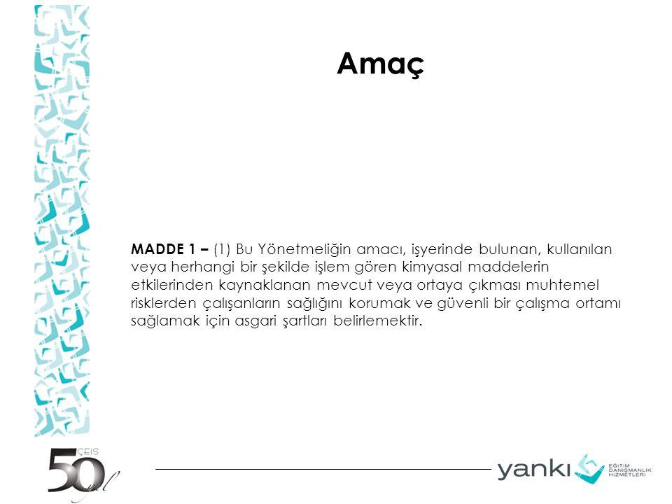 Amaç MADDE 1 – (1) Bu Yönetmeliğin amacı, işyerinde bulunan, kullanılan veya herhangi bir şekilde işlem gören kimyasal maddelerin etkilerinden kaynakl