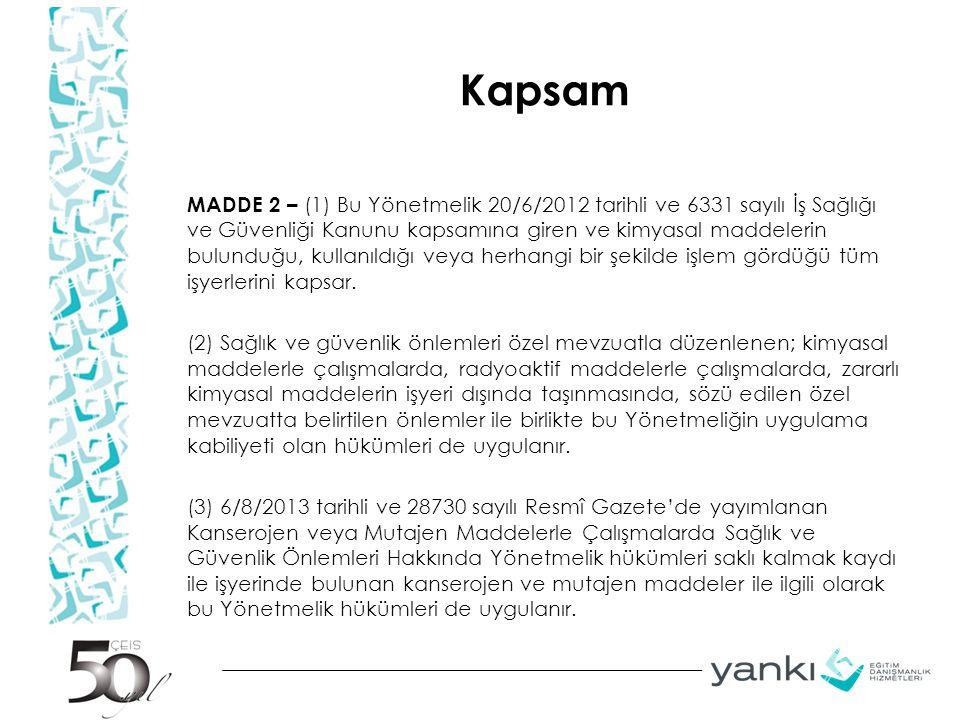 Kapsam MADDE 2 – (1) Bu Yönetmelik 20/6/2012 tarihli ve 6331 sayılı İş Sağlığı ve Güvenliği Kanunu kapsamına giren ve kimyasal maddelerin bulunduğu, kullanıldığı veya herhangi bir şekilde işlem gördüğü tüm işyerlerini kapsar.
