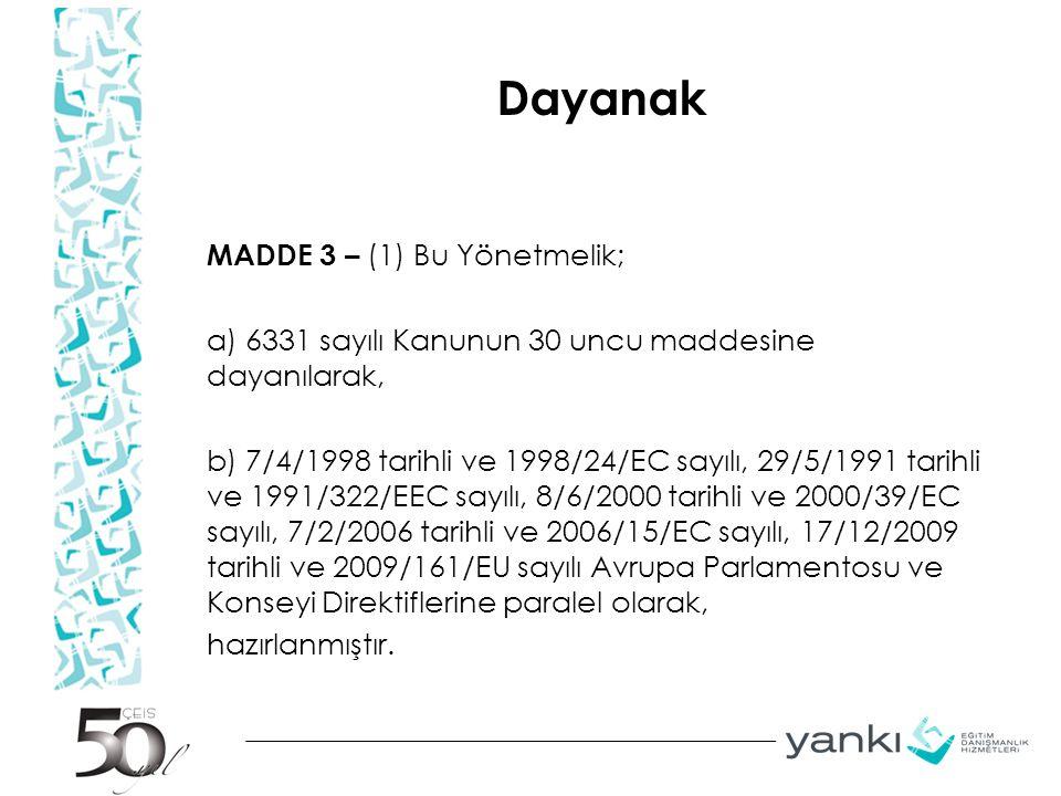Dayanak MADDE 3 – (1) Bu Yönetmelik; a) 6331 sayılı Kanunun 30 uncu maddesine dayanılarak, b) 7/4/1998 tarihli ve 1998/24/EC sayılı, 29/5/1991 tarihli ve 1991/322/EEC sayılı, 8/6/2000 tarihli ve 2000/39/EC sayılı, 7/2/2006 tarihli ve 2006/15/EC sayılı, 17/12/2009 tarihli ve 2009/161/EU sayılı Avrupa Parlamentosu ve Konseyi Direktiflerine paralel olarak, hazırlanmıştır.