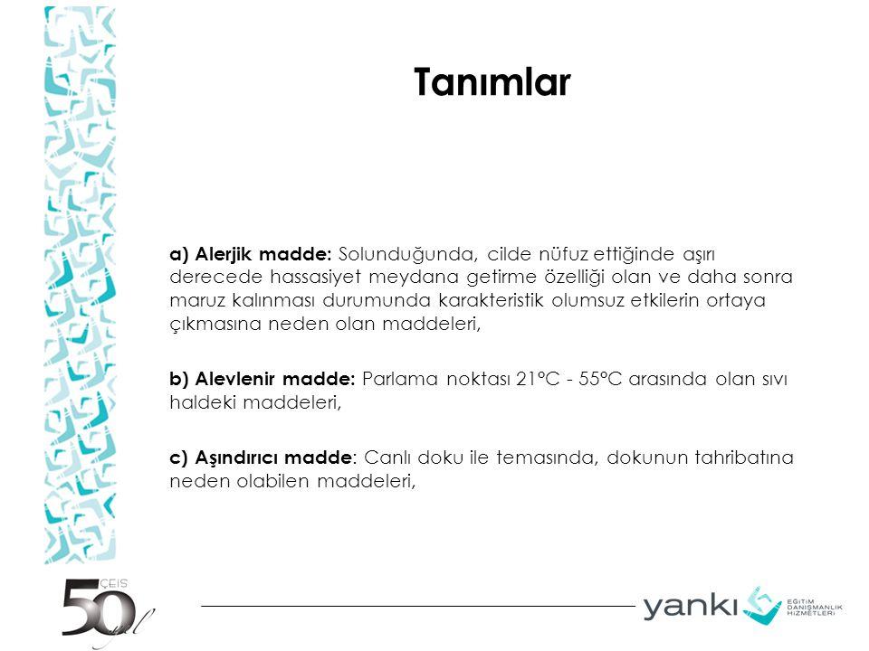 Tanımlar a) Alerjik madde: Solunduğunda, cilde nüfuz ettiğinde aşırı derecede hassasiyet meydana getirme özelliği olan ve daha sonra maruz kalınması durumunda karakteristik olumsuz etkilerin ortaya çıkmasına neden olan maddeleri, b) Alevlenir madde: Parlama noktası 21°C - 55°C arasında olan sıvı haldeki maddeleri, c) Aşındırıcı madde : Canlı doku ile temasında, dokunun tahribatına neden olabilen maddeleri,