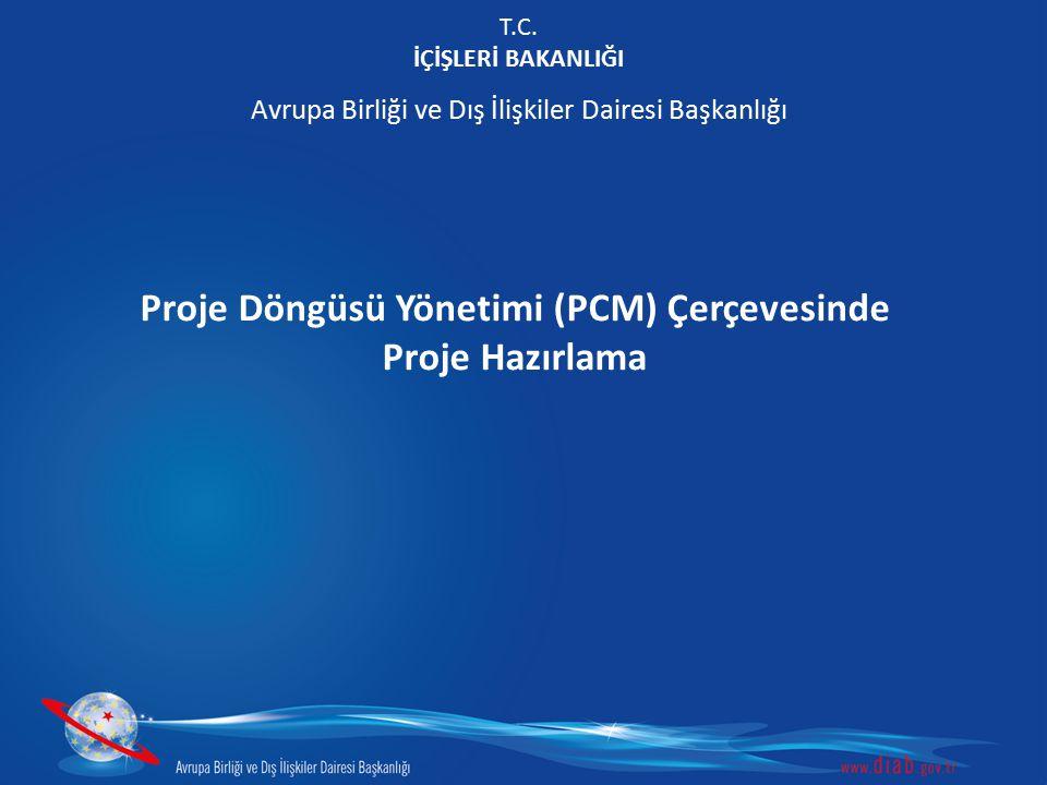 T.C. İÇİŞLERİ BAKANLIĞI Avrupa Birliği ve Dış İlişkiler Dairesi Başkanlığı Proje Döngüsü Yönetimi (PCM) Çerçevesinde Proje Hazırlama