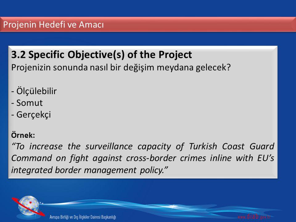 Projenin Hedefi ve Amacı 3.2 Specific Objective(s) of the Project Projenizin sonunda nasıl bir değişim meydana gelecek? - Ölçülebilir - Somut - Gerçek