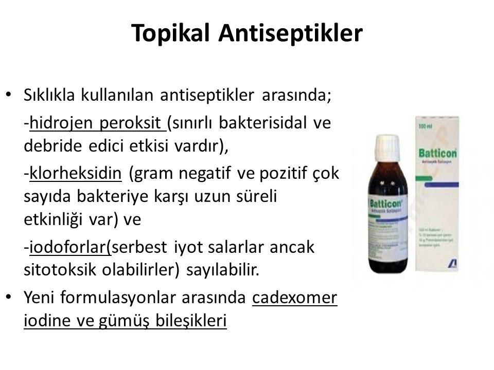 Topikal Antiseptikler Sıklıkla kullanılan antiseptikler arasında; -hidrojen peroksit (sınırlı bakterisidal ve debride edici etkisi vardır), -klorheksidin (gram negatif ve pozitif çok sayıda bakteriye karşı uzun süreli etkinliği var) ve -iodoforlar(serbest iyot salarlar ancak sitotoksik olabilirler) sayılabilir.