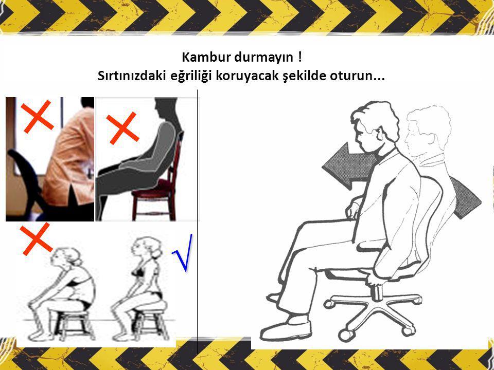 Kambur durmayın ! Sırtınızdaki eğriliği koruyacak şekilde oturun... √