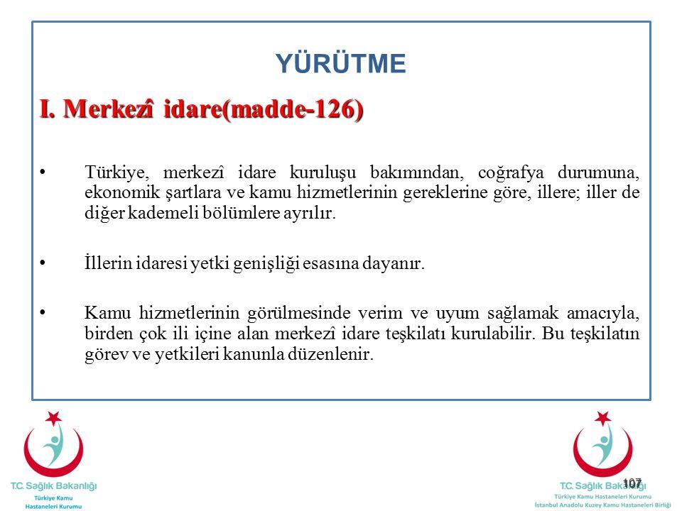 107 YÜRÜTME I. Merkezî idare(madde-126) Türkiye, merkezî idare kuruluşu bakımından, coğrafya durumuna, ekonomik şartlara ve kamu hizmetlerinin gerekle