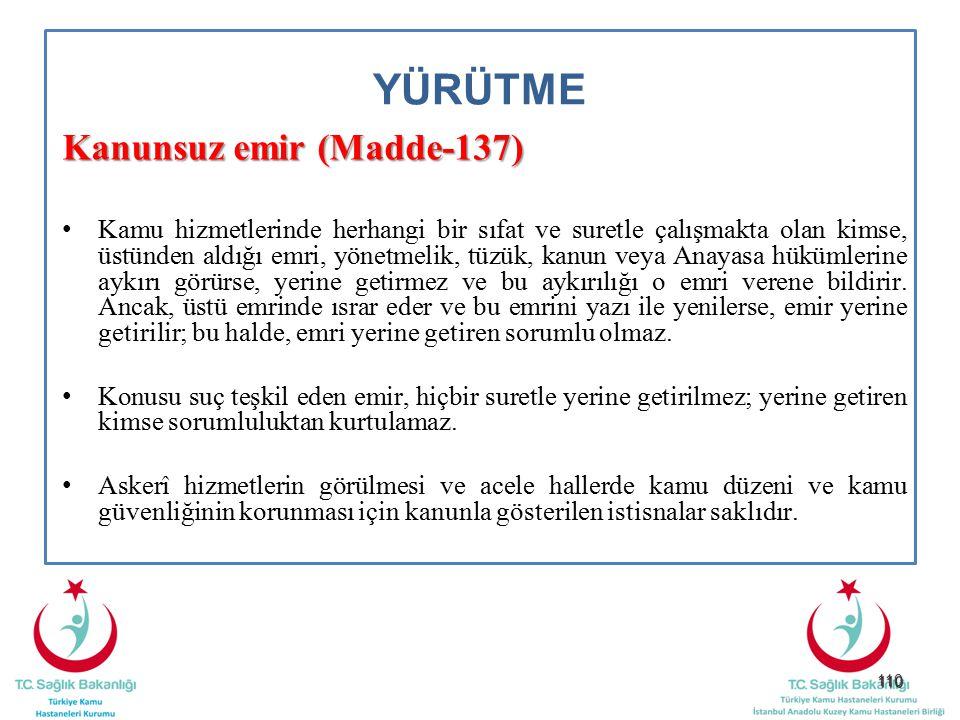 110 YÜRÜTME Kanunsuz emir (Madde-137) Kamu hizmetlerinde herhangi bir sıfat ve suretle çalışmakta olan kimse, üstünden aldığı emri, yönetmelik, tüzük,