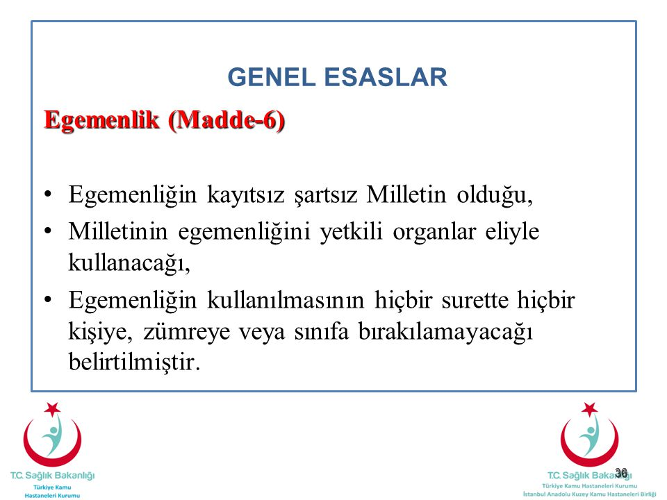 36 GENEL ESASLAR Egemenlik (Madde-6) Egemenliğin kayıtsız şartsız Milletin olduğu, Milletinin egemenliğini yetkili organlar eliyle kullanacağı, Egemen