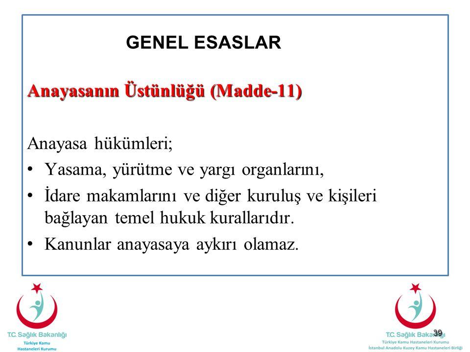 39 GENEL ESASLAR Anayasanın Üstünlüğü (Madde-11) Anayasa hükümleri; Yasama, yürütme ve yargı organlarını, İdare makamlarını ve diğer kuruluş ve kişile
