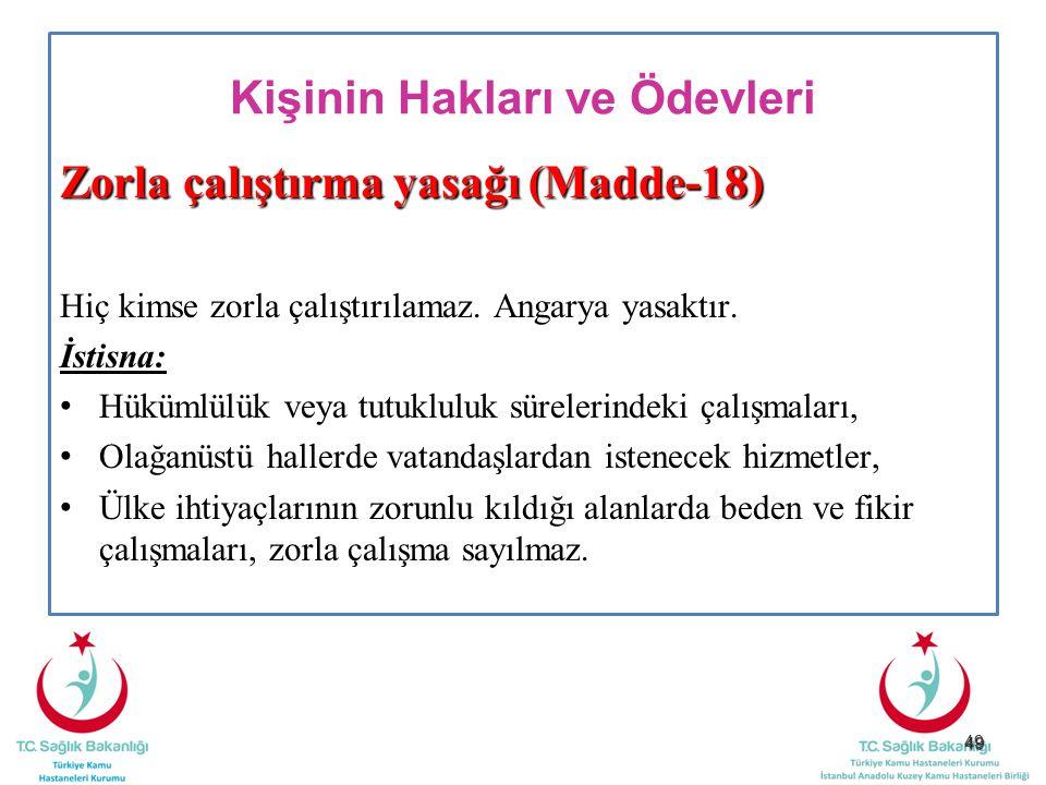 49 Kişinin Hakları ve Ödevleri Zorla çalıştırma yasağı (Madde-18) Hiç kimse zorla çalıştırılamaz. Angarya yasaktır. İstisna: Hükümlülük veya tutuklulu