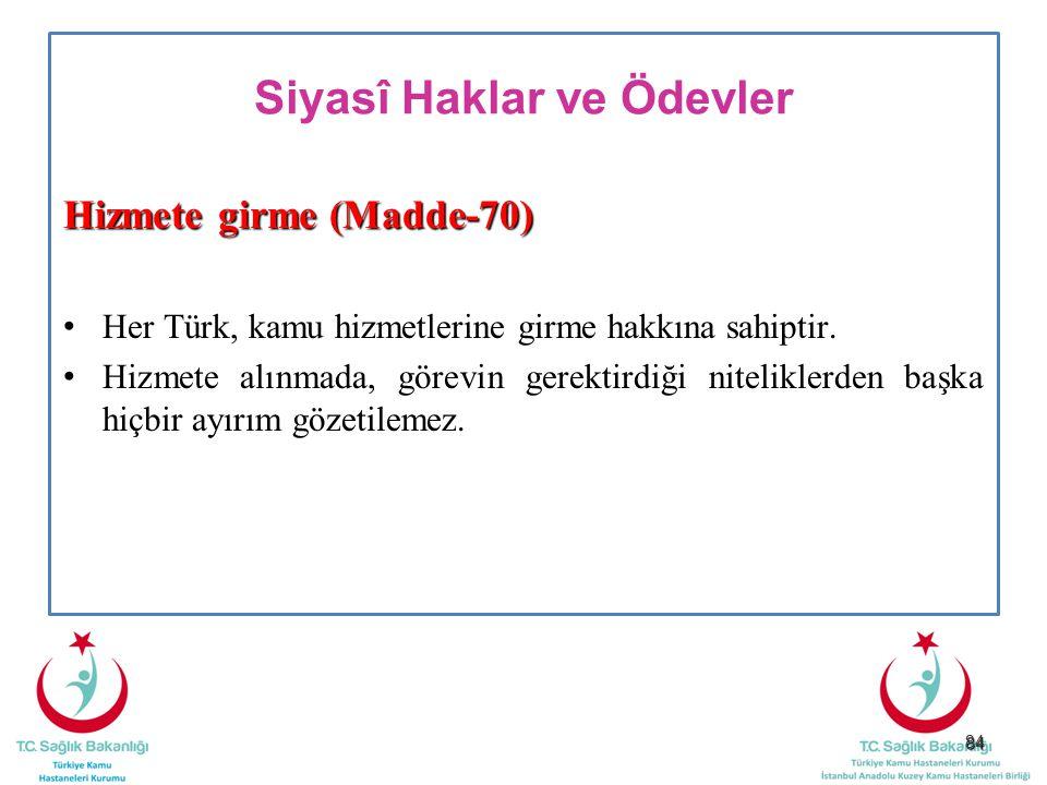 84 Siyasî Haklar ve Ödevler Hizmete girme (Madde-70) Her Türk, kamu hizmetlerine girme hakkına sahiptir. Hizmete alınmada, görevin gerektirdiği niteli