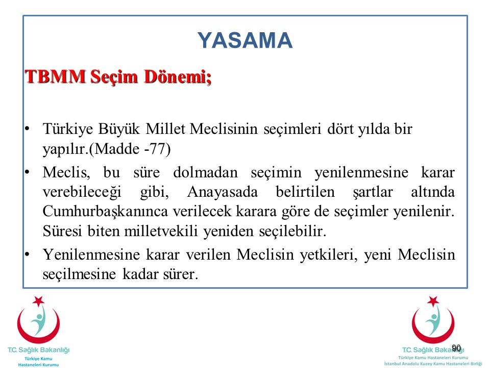 90 YASAMA TBMM Seçim Dönemi; Türkiye Büyük Millet Meclisinin seçimleri dört yılda bir yapılır.(Madde -77) Meclis, bu süre dolmadan seçimin yenilenmesi