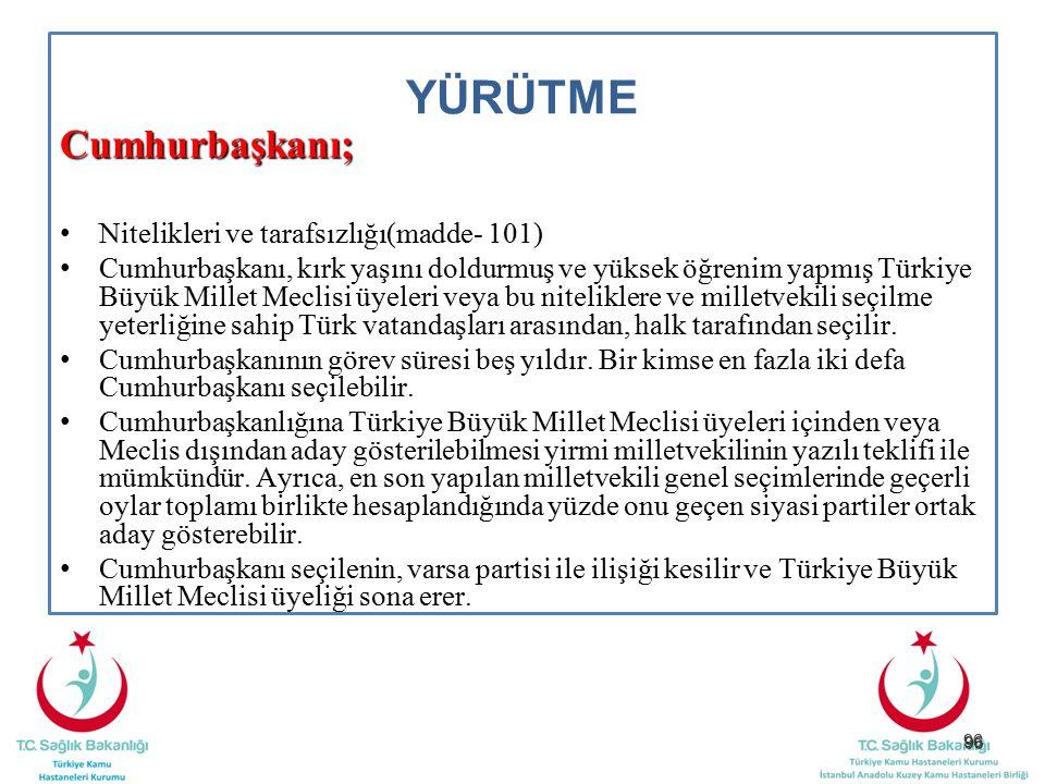 96 YÜRÜTME Cumhurbaşkanı; Nitelikleri ve tarafsızlığı(madde- 101) Cumhurbaşkanı, kırk yaşını doldurmuş ve yüksek öğrenim yapmış Türkiye Büyük Millet M