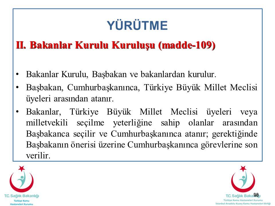 98 YÜRÜTME II. Bakanlar Kurulu Kuruluşu (madde-109) Bakanlar Kurulu, Başbakan ve bakanlardan kurulur. Başbakan, Cumhurbaşkanınca, Türkiye Büyük Millet