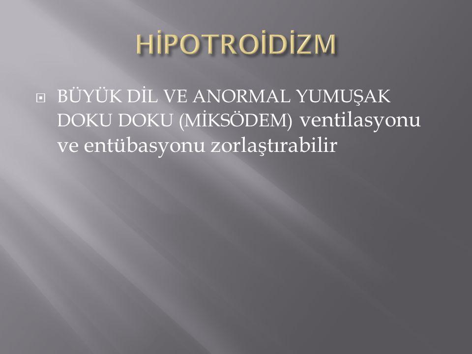  BÜYÜK DİL VE ANORMAL YUMUŞAK DOKU DOKU (MİKSÖDEM) ventilasyonu ve entübasyonu zorlaştırabilir