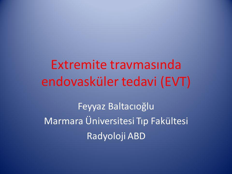 Extremite travmasında endovasküler tedavi (EVT) Feyyaz Baltacıoğlu Marmara Üniversitesi Tıp Fakültesi Radyoloji ABD