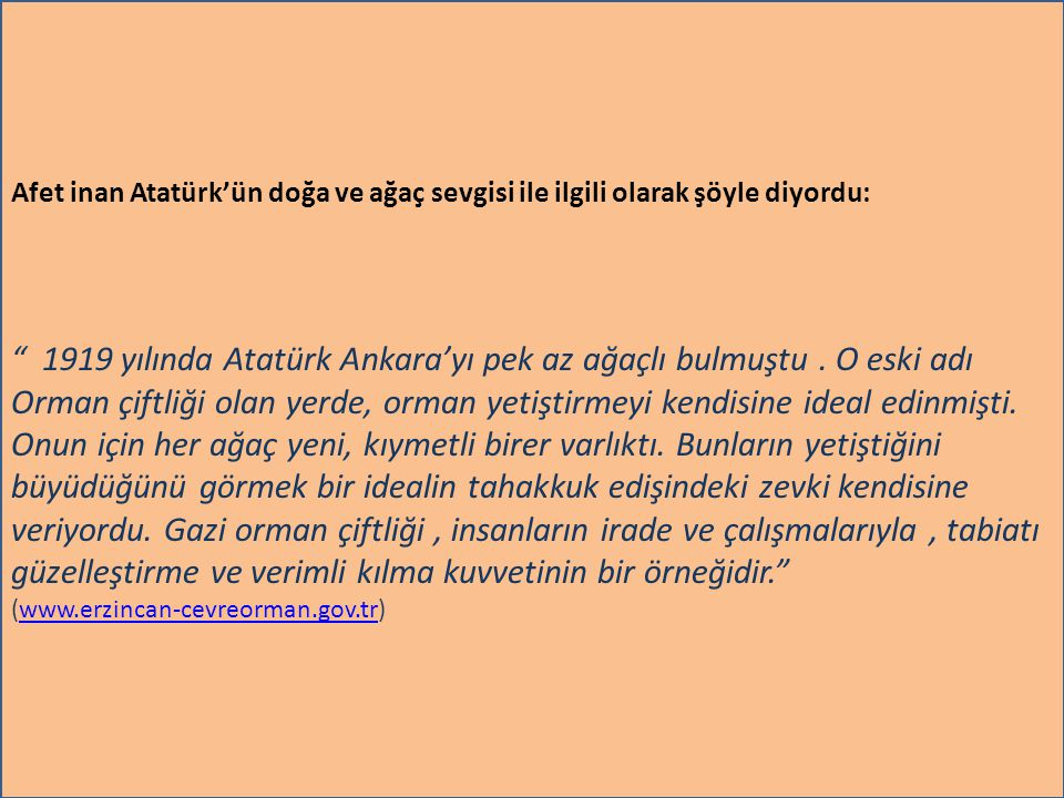 www.sunumerkezi.com Afet inan Atatürk'ün doğa ve ağaç sevgisi ile ilgili olarak şöyle diyordu: 1919 yılında Atatürk Ankara'yı pek az ağaçlı bulmuştu.