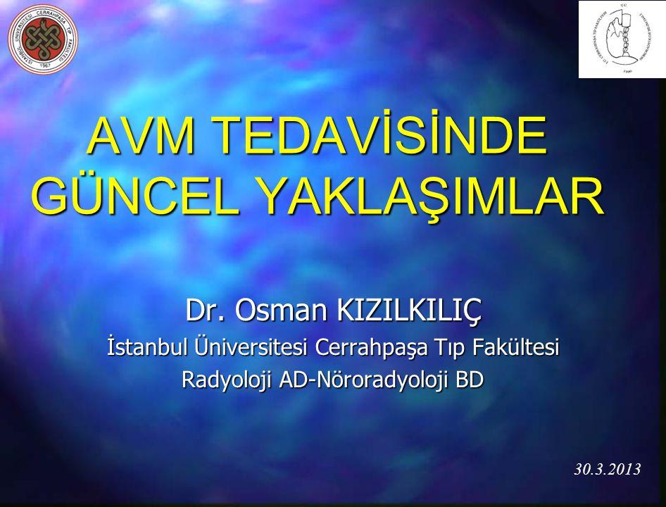 AVM TEDAVİSİNDE GÜNCEL YAKLAŞIMLAR Dr. Osman KIZILKILIÇ İstanbul Üniversitesi Cerrahpaşa Tıp Fakültesi Radyoloji AD-Nöroradyoloji BD 30.3.2013
