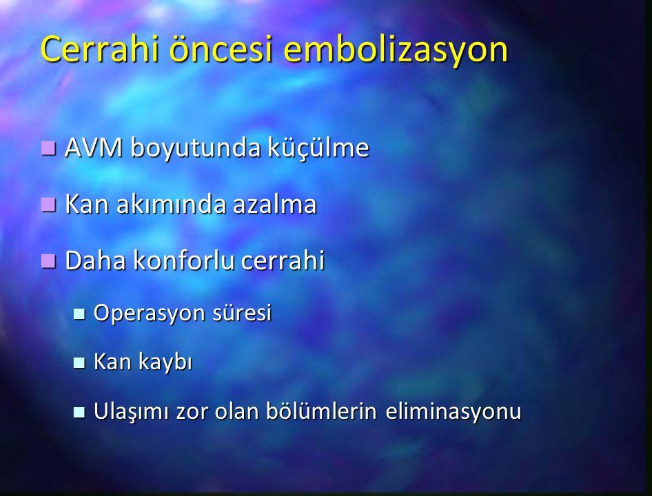 Cerrahi öncesi embolizasyon AVM boyutunda küçülme AVM boyutunda küçülme Kan akımında azalma Kan akımında azalma Daha konforlu cerrahi Daha konforlu ce