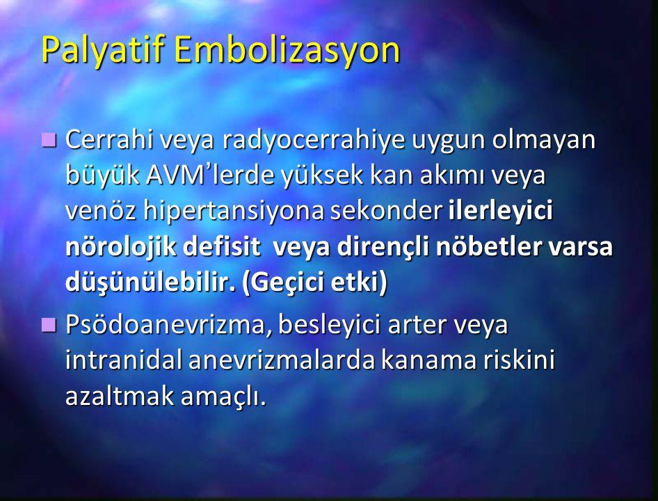 Palyatif Embolizasyon Cerrahi veya radyocerrahiye uygun olmayan büyük AVM'lerde yüksek kan akımı veya venöz hipertansiyona sekonder ilerleyici nöroloj