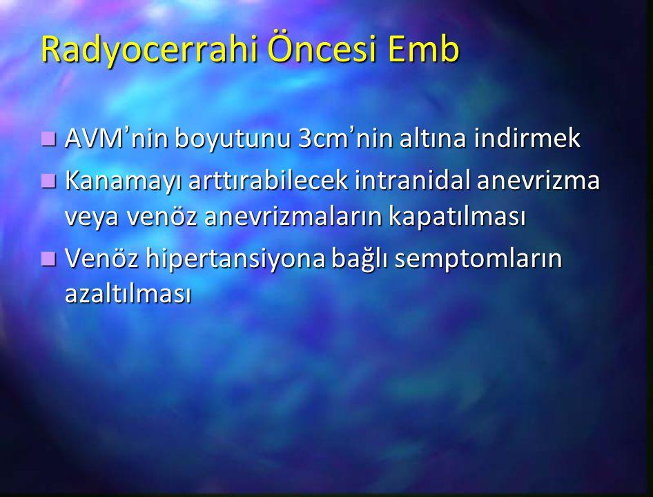 Radyocerrahi Öncesi Emb AVM'nin boyutunu 3cm'nin altına indirmek AVM'nin boyutunu 3cm'nin altına indirmek Kanamayı arttırabilecek intranidal anevrizma