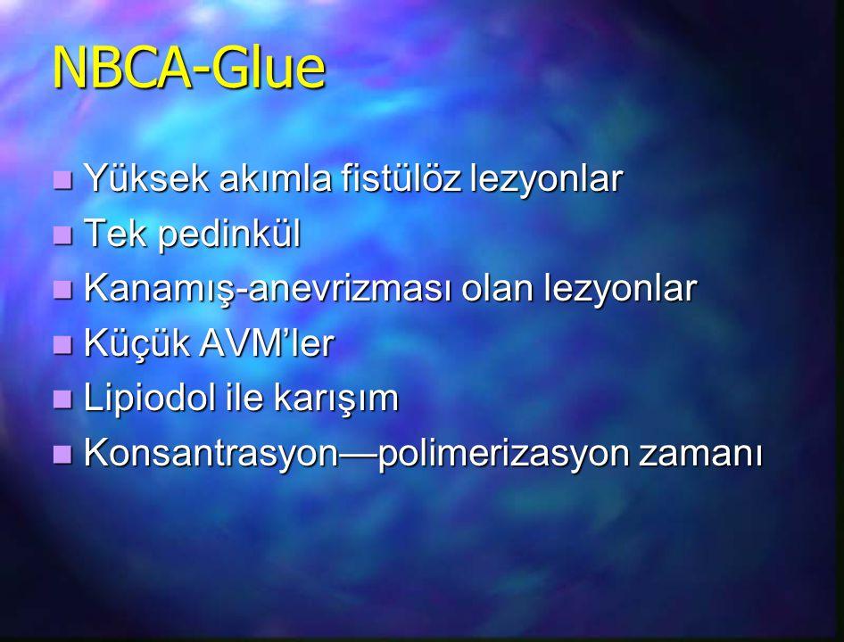 NBCA-Glue Yüksek akımla fistülöz lezyonlar Yüksek akımla fistülöz lezyonlar Tek pedinkül Tek pedinkül Kanamış-anevrizması olan lezyonlar Kanamış-anevr