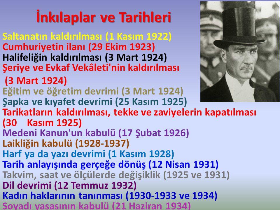 İnkılaplar ve Tarihleri Saltanatın kaldırılması (1 Kasım 1922) Cumhuriyetin ilanı (29 Ekim 1923) Halifeliğin kaldırılması (3 Mart 1924) Şeriye ve Evkaf Vekâleti nin kaldırılması (3 Mart 1924) Eğitim ve öğretim devrimi (3 Mart 1924) Şapka ve kıyafet devrimi (25 Kasım 1925) Tarikatların kaldırılması, tekke ve zaviyelerin kapatılması (30 Kasım 1925) Medeni Kanun un kabulü (17 Şubat 1926) Laikliğin kabulü (1928-1937) Harf ya da yazı devrimi (1 Kasım 1928) Tarih anlayışında gerçeğe dönüş (12 Nisan 1931) Takvim, saat ve ölçülerde değişiklik (1925 ve 1931) Dil devrimi (12 Temmuz 1932) Kadın haklarının tanınması (1930-1933 ve 1934) Soyadı yasasının kabulü (21 Haziran 1934)