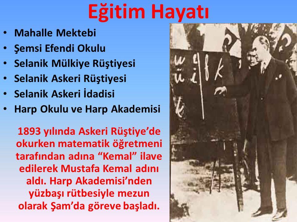 Eğitim Hayatı Mahalle Mektebi Şemsi Efendi Okulu Selanik Mülkiye Rüştiyesi Selanik Askeri Rüştiyesi Selanik Askeri İdadisi Harp Okulu ve Harp Akademisi 1893 yılında Askeri Rüştiye'de okurken matematik öğretmeni tarafından adına Kemal ilave edilerek Mustafa Kemal adını aldı.