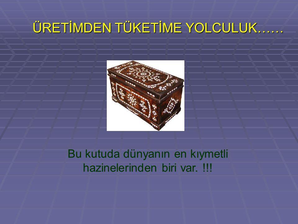 ÜRETİMDEN TÜKETİME YOLCULUK…… ÜRETİMDEN TÜKETİME YOLCULUK…… Bu kutuda dünyanın en kıymetli hazinelerinden biri var.